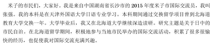 米子的市民们,大家好。我是来自中国湖南省长沙市的2015年度米子市国际交流员,我叫张强。我的本科是在天津外国语大学日语专业学习。本科期间通过交换留学项目曾到北海道教育大学交换一年。大学毕业后,我又在北海道大学继续深造读研。研究主题是关于日中的市民自治。在北海道留学期间,积极地参与当地市民举办的国际交流活动,积累了很多很愉快的经历,也促使我对国际交流充满兴趣。