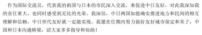 作为国际交流员,代表我的祖国与日本的市民深入交流,来促进中日友好,对此我深知我的责任重大,也同时感受到无比的光荣。我深信,中日两国如能确实推进地方和民间的相互理解和信赖,中日世代友好就一定能实现。我愿在任期内努力做好友好城市保定和米子,中国和日本沟通桥梁,请大家多多指导和协助!